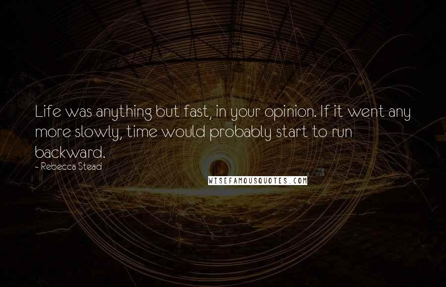 Rebecca Stead quotes: Life was anything but fast, in your opinion. If it went any more slowly, time would probably start to run backward.