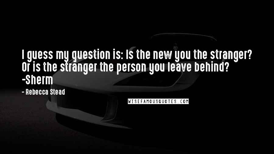 Rebecca Stead quotes: I guess my question is: Is the new you the stranger? Or is the stranger the person you leave behind? -Sherm
