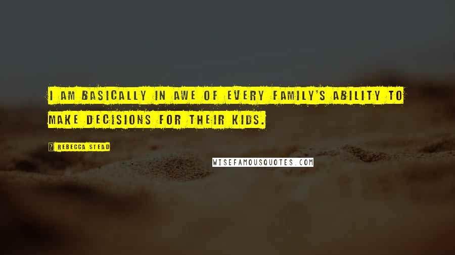 Rebecca Stead quotes: I am basically in awe of every family's ability to make decisions for their kids.