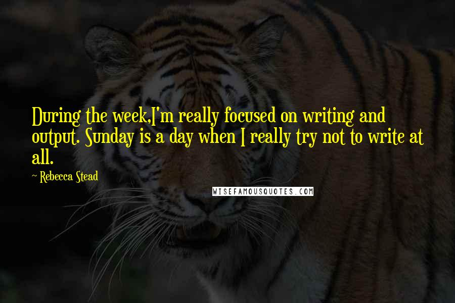 Rebecca Stead quotes: During the week,I'm really focused on writing and output. Sunday is a day when I really try not to write at all.