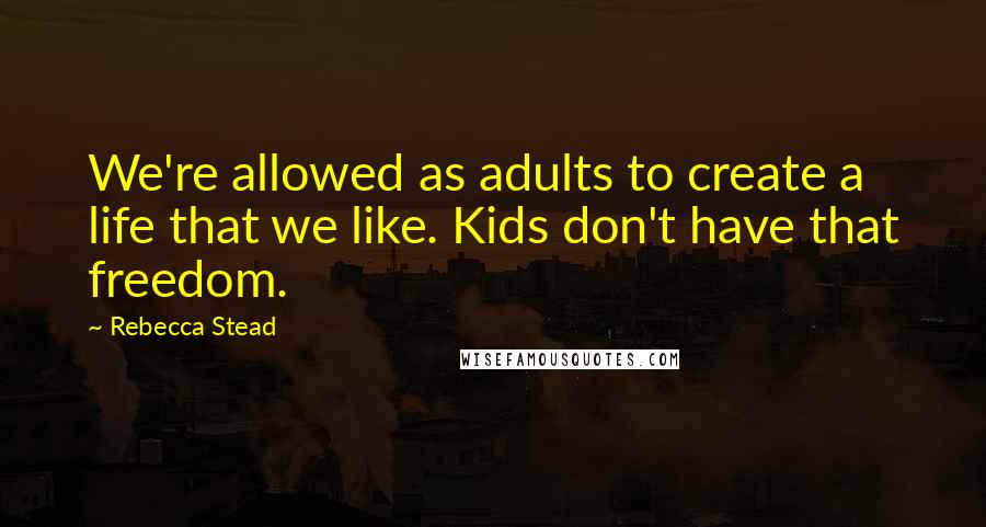 Rebecca Stead quotes: We're allowed as adults to create a life that we like. Kids don't have that freedom.
