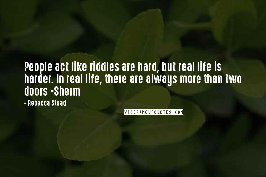 Rebecca Stead quotes: People act like riddles are hard, but real life is harder. In real life, there are always more than two doors -Sherm