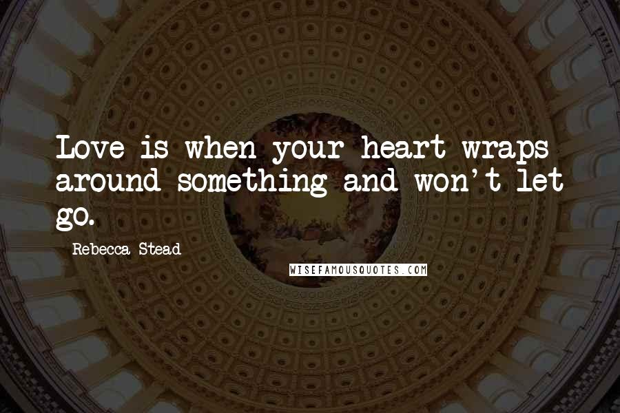 Rebecca Stead quotes: Love is when your heart wraps around something and won't let go.