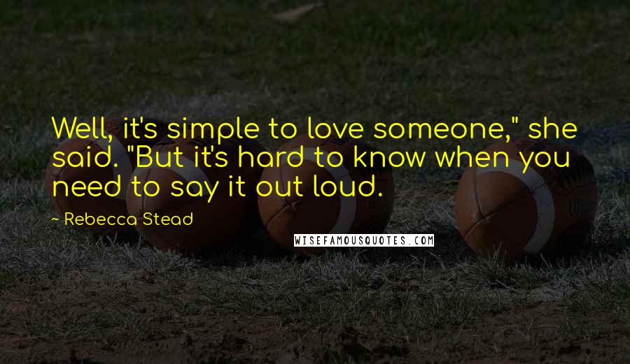 """Rebecca Stead quotes: Well, it's simple to love someone,"""" she said. """"But it's hard to know when you need to say it out loud."""
