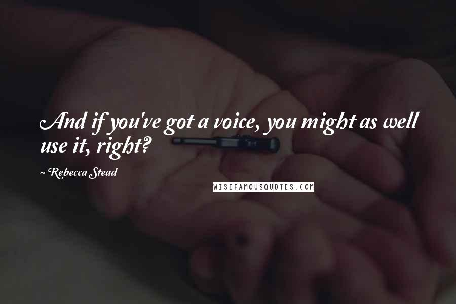 Rebecca Stead quotes: And if you've got a voice, you might as well use it, right?