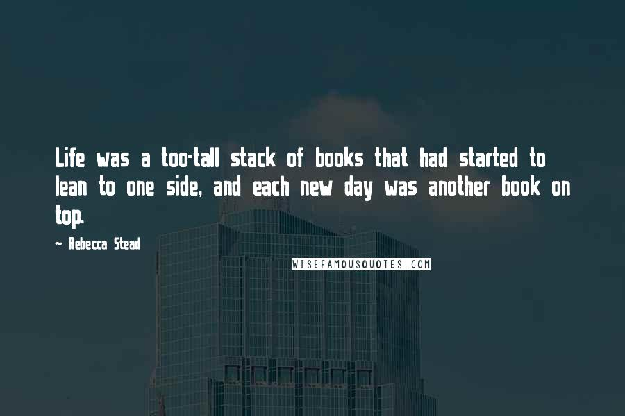 Rebecca Stead quotes: Life was a too-tall stack of books that had started to lean to one side, and each new day was another book on top.