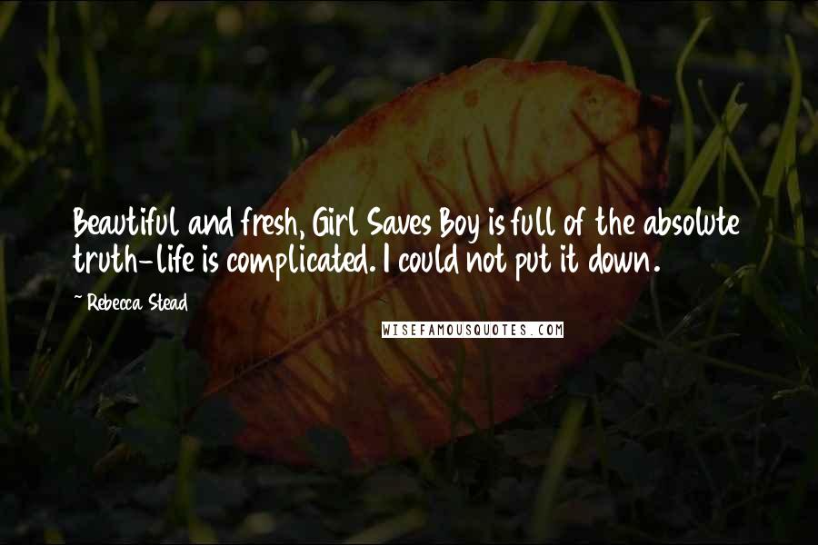 Rebecca Stead quotes: Beautiful and fresh, Girl Saves Boy is full of the absolute truth-life is complicated. I could not put it down.