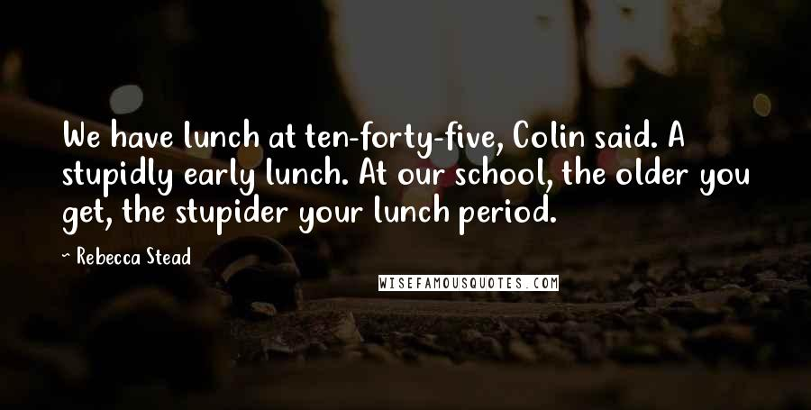 Rebecca Stead quotes: We have lunch at ten-forty-five, Colin said. A stupidly early lunch. At our school, the older you get, the stupider your lunch period.