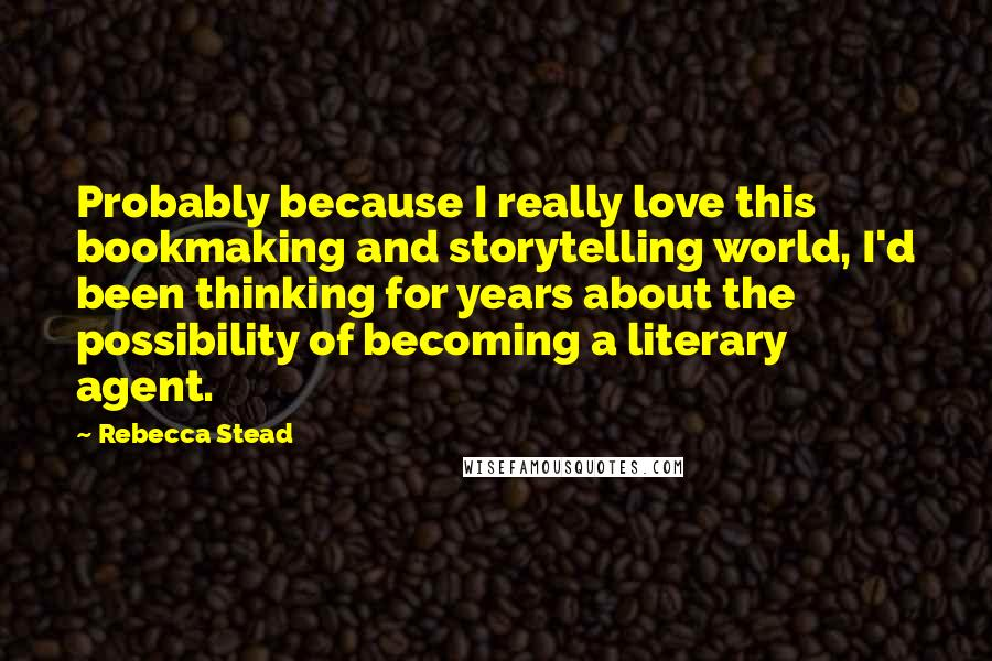 Rebecca Stead quotes: Probably because I really love this bookmaking and storytelling world, I'd been thinking for years about the possibility of becoming a literary agent.