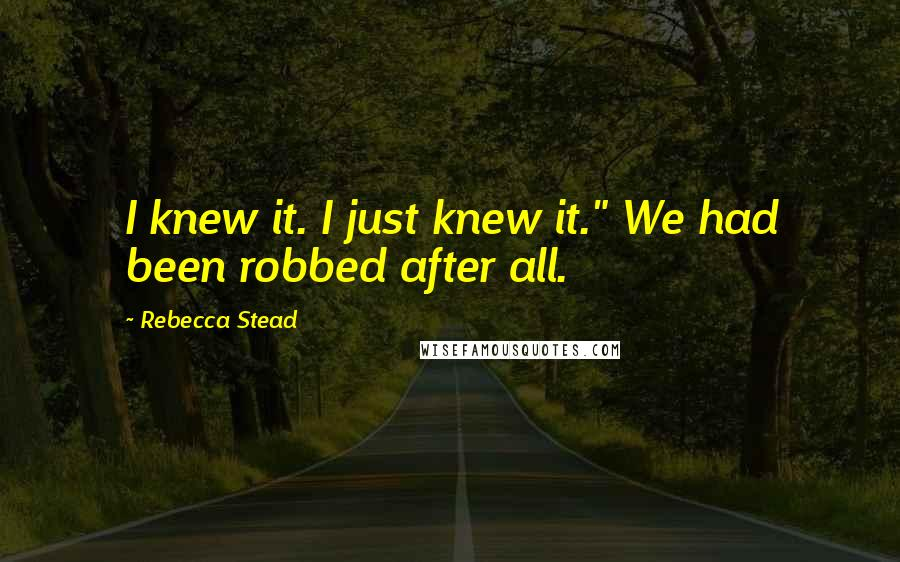 """Rebecca Stead quotes: I knew it. I just knew it."""" We had been robbed after all."""