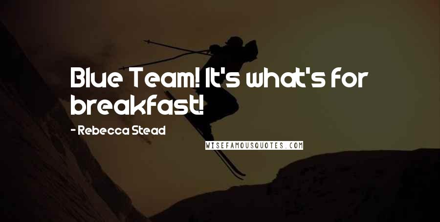 Rebecca Stead quotes: Blue Team! It's what's for breakfast!