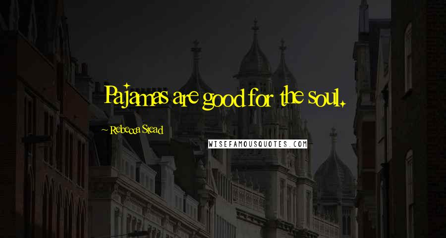 Rebecca Stead quotes: Pajamas are good for the soul.