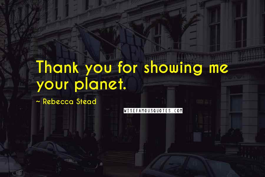 Rebecca Stead quotes: Thank you for showing me your planet.