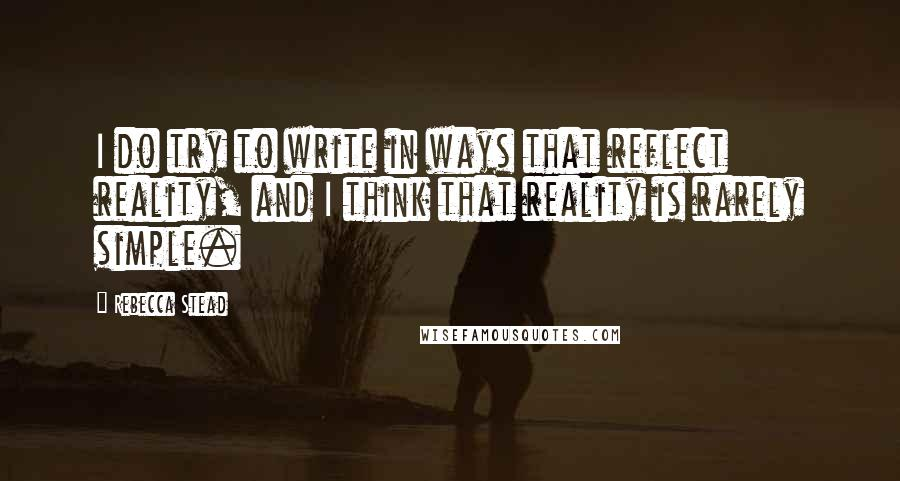 Rebecca Stead quotes: I do try to write in ways that reflect reality, and I think that reality is rarely simple.