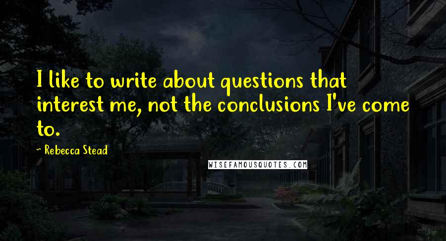 Rebecca Stead quotes: I like to write about questions that interest me, not the conclusions I've come to.