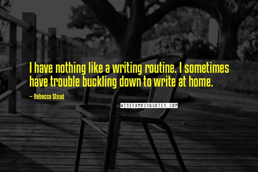 Rebecca Stead quotes: I have nothing like a writing routine. I sometimes have trouble buckling down to write at home.