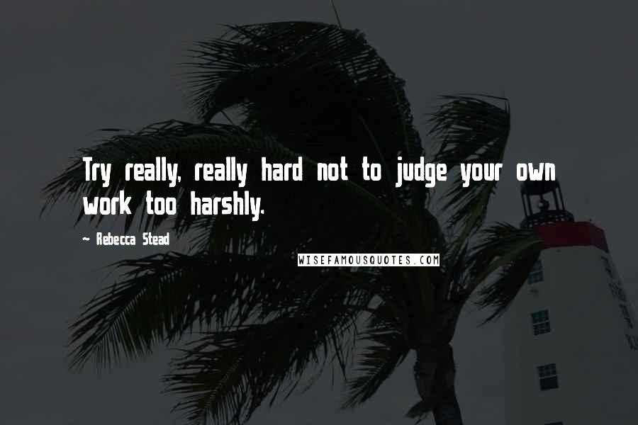 Rebecca Stead quotes: Try really, really hard not to judge your own work too harshly.