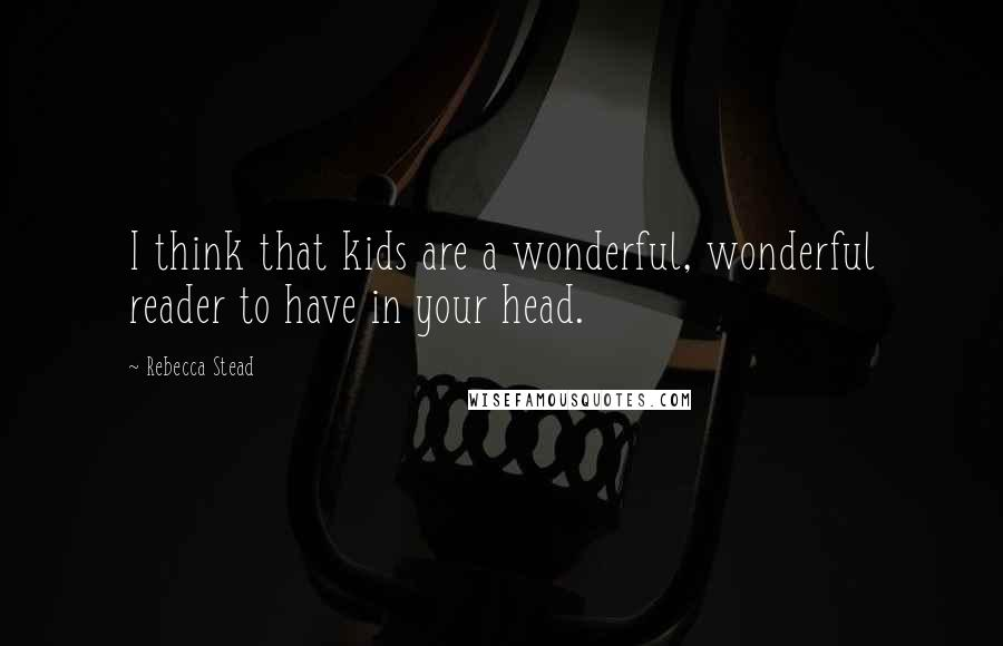 Rebecca Stead quotes: I think that kids are a wonderful, wonderful reader to have in your head.
