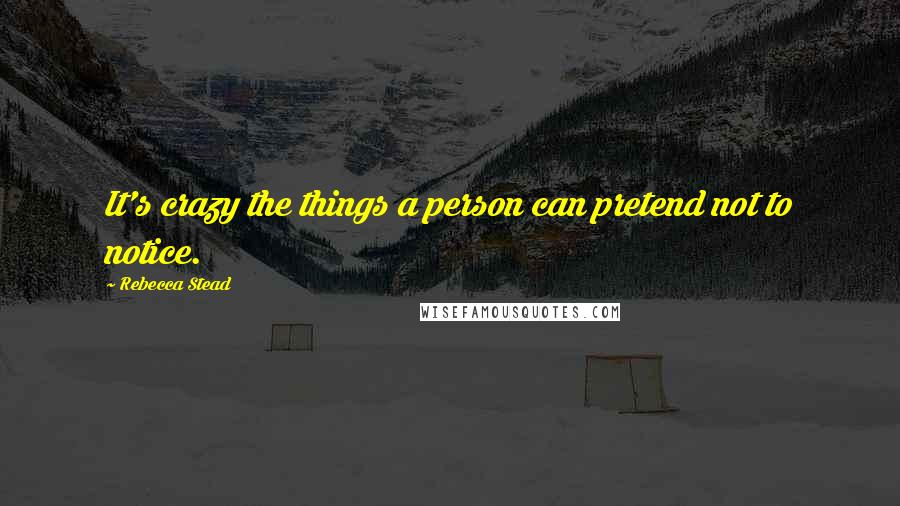 Rebecca Stead quotes: It's crazy the things a person can pretend not to notice.