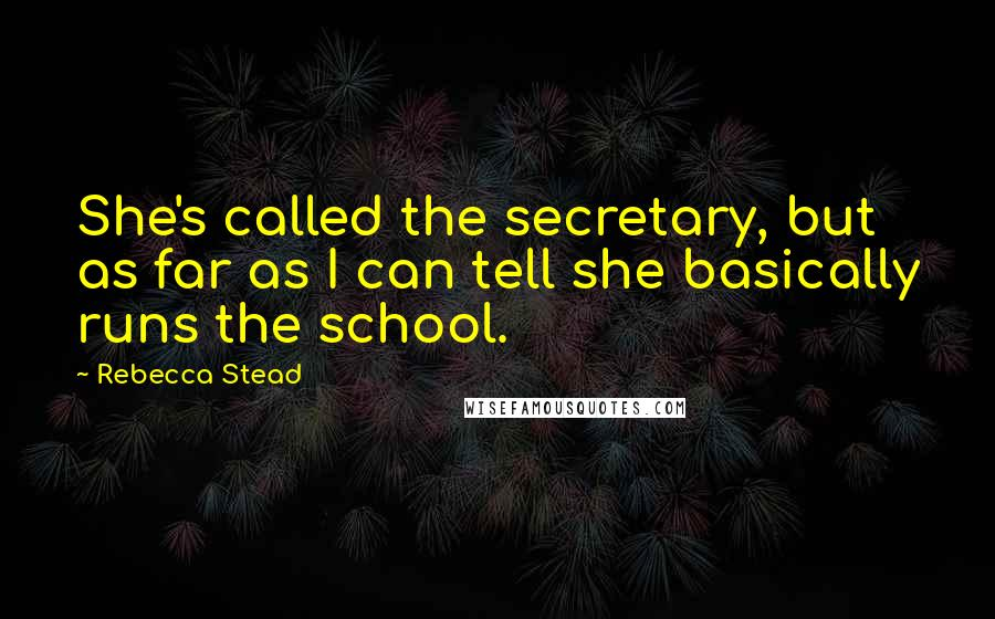 Rebecca Stead quotes: She's called the secretary, but as far as I can tell she basically runs the school.