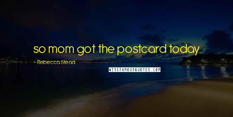 Rebecca Stead quotes: so mom got the postcard today