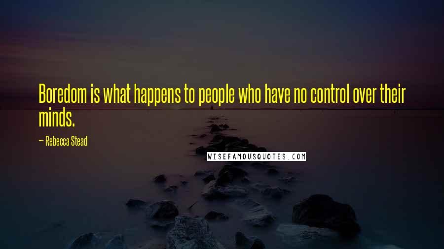 Rebecca Stead quotes: Boredom is what happens to people who have no control over their minds.