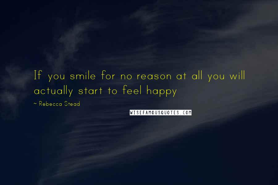Rebecca Stead quotes: If you smile for no reason at all you will actually start to feel happy