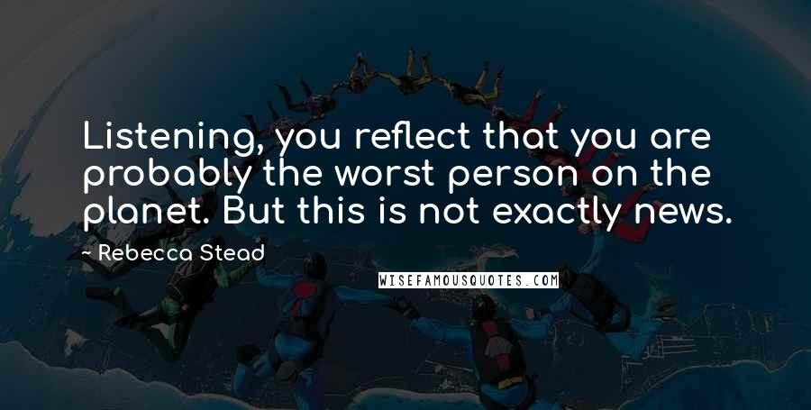 Rebecca Stead quotes: Listening, you reflect that you are probably the worst person on the planet. But this is not exactly news.