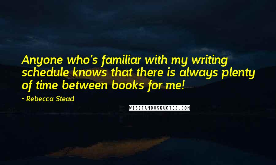 Rebecca Stead quotes: Anyone who's familiar with my writing schedule knows that there is always plenty of time between books for me!