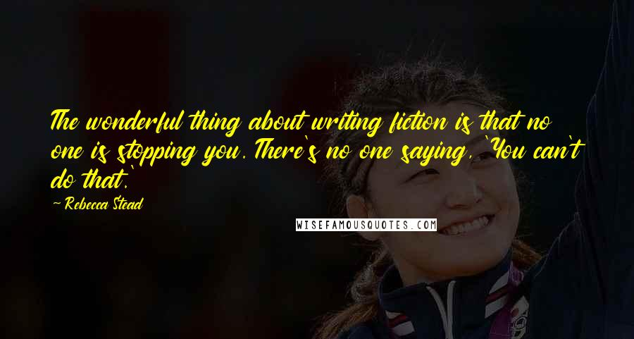 Rebecca Stead quotes: The wonderful thing about writing fiction is that no one is stopping you. There's no one saying, 'You can't do that.'