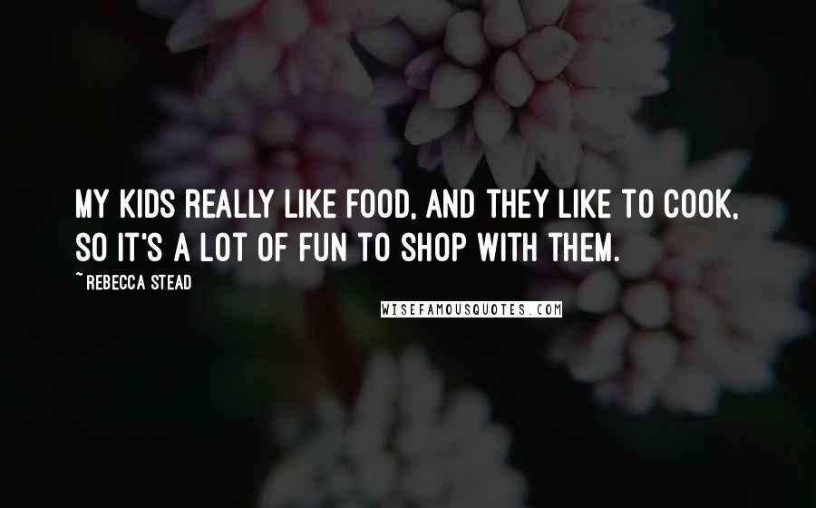 Rebecca Stead quotes: My kids really like food, and they like to cook, so it's a lot of fun to shop with them.