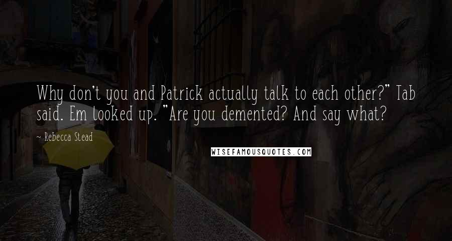 """Rebecca Stead quotes: Why don't you and Patrick actually talk to each other?"""" Tab said. Em looked up. """"Are you demented? And say what?"""