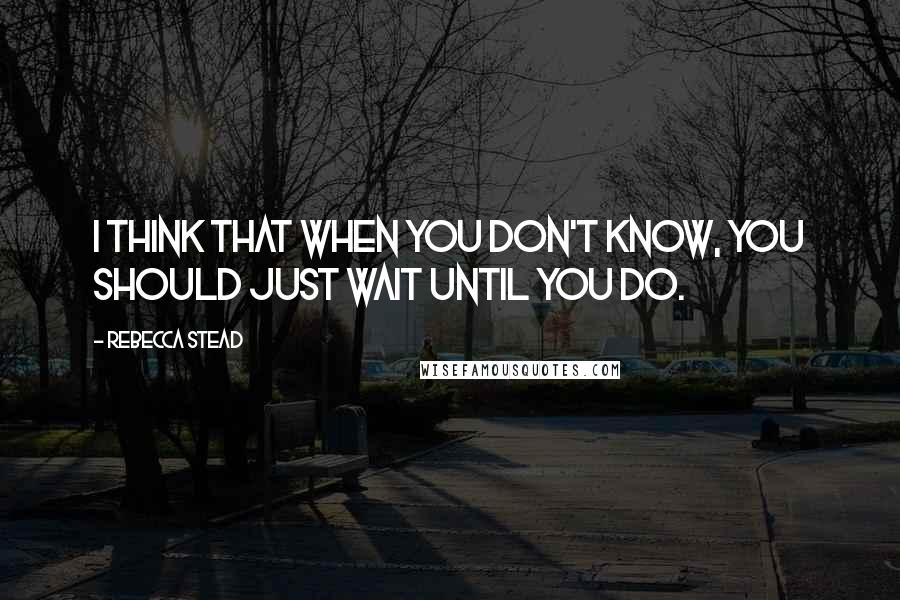 Rebecca Stead quotes: I think that when you don't know, you should just wait until you do.