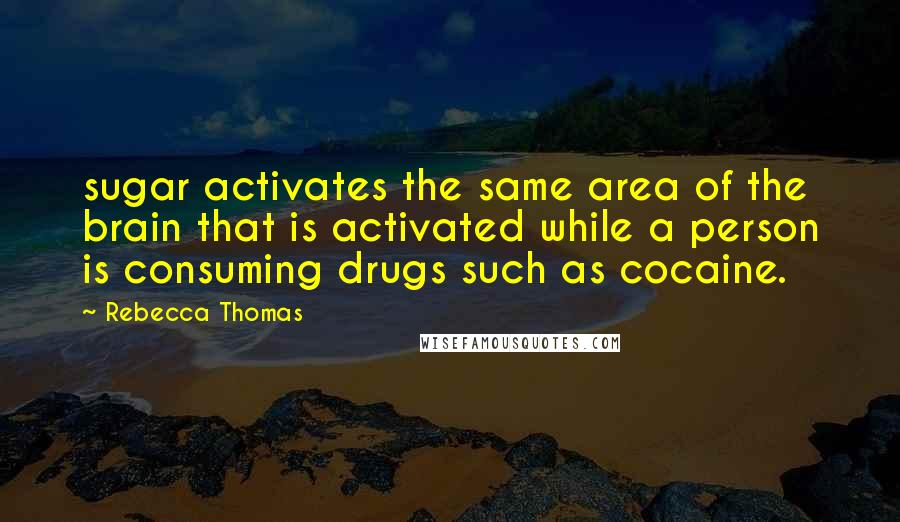 Rebecca Thomas quotes: sugar activates the same area of the brain that is activated while a person is consuming drugs such as cocaine.