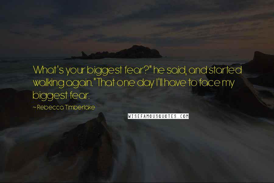 """Rebecca Timberlake quotes: What's your biggest fear?"""" he said, and started walking again.""""That one day I'll have to face my biggest fear."""