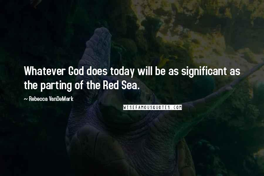 Rebecca VanDeMark quotes: Whatever God does today will be as significant as the parting of the Red Sea.