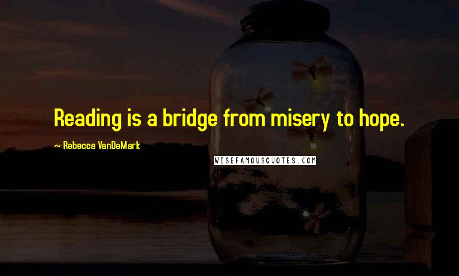 Rebecca VanDeMark quotes: Reading is a bridge from misery to hope.