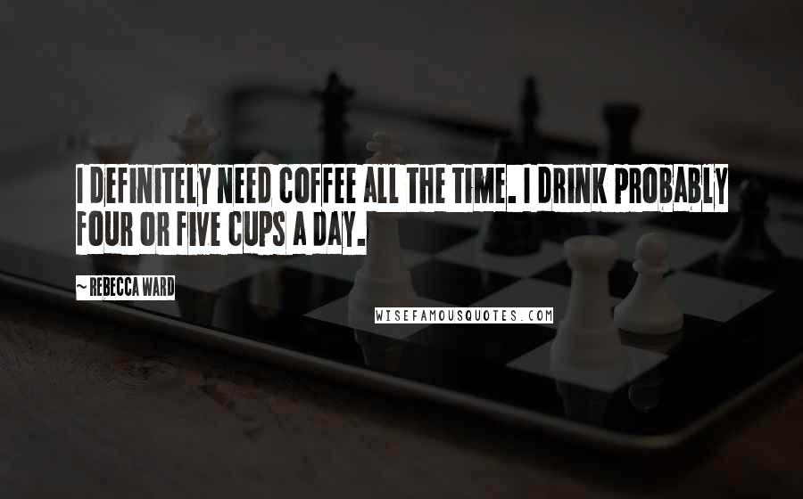 Rebecca Ward quotes: I definitely need coffee all the time. I drink probably four or five cups a day.