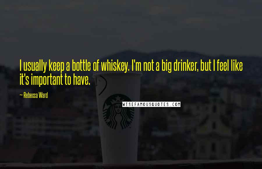 Rebecca Ward quotes: I usually keep a bottle of whiskey. I'm not a big drinker, but I feel like it's important to have.