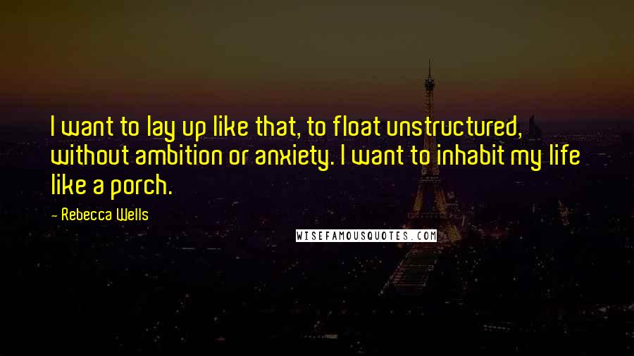Rebecca Wells quotes: I want to lay up like that, to float unstructured, without ambition or anxiety. I want to inhabit my life like a porch.