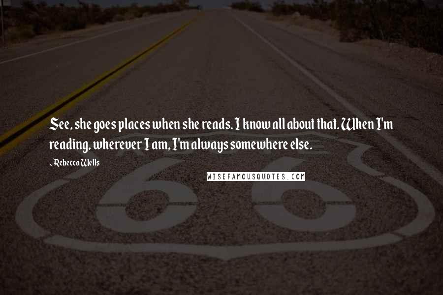 Rebecca Wells quotes: See, she goes places when she reads. I know all about that. When I'm reading, wherever I am, I'm always somewhere else.
