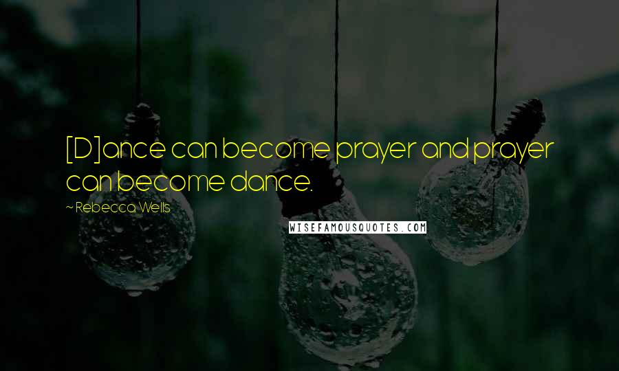 Rebecca Wells quotes: [D]ance can become prayer and prayer can become dance.