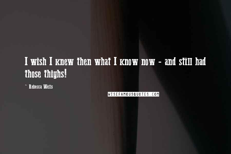 Rebecca Wells quotes: I wish I knew then what I know now - and still had those thighs!