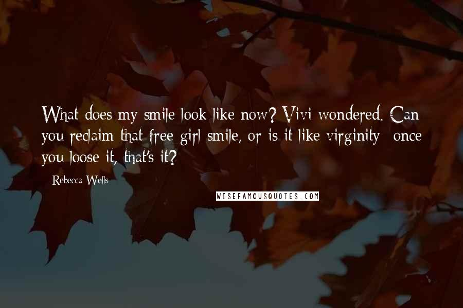 Rebecca Wells quotes: What does my smile look like now? Vivi wondered. Can you reclaim that free-girl smile, or is it like virginity- once you loose it, that's it?