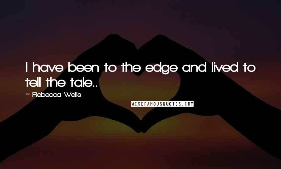 Rebecca Wells quotes: I have been to the edge and lived to tell the tale..