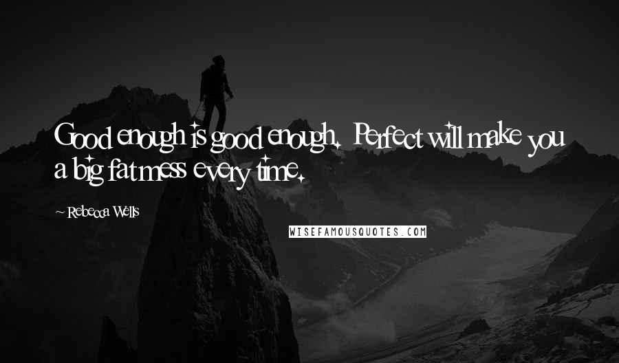 Rebecca Wells quotes: Good enough is good enough. Perfect will make you a big fat mess every time.