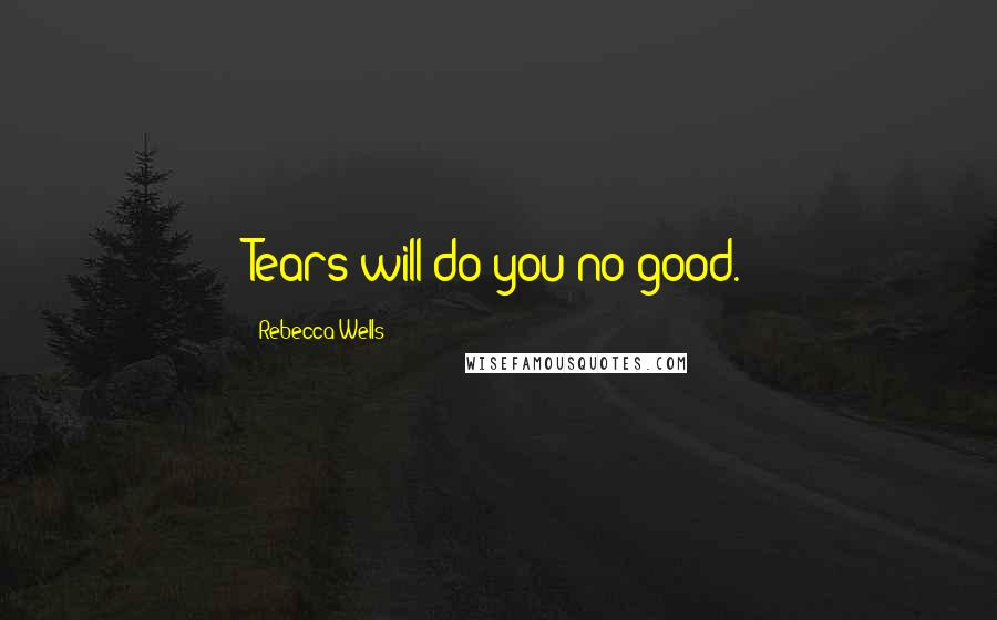 Rebecca Wells quotes: Tears will do you no good.