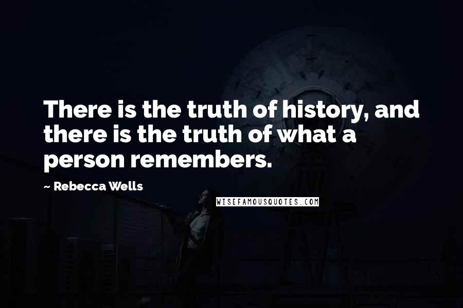 Rebecca Wells quotes: There is the truth of history, and there is the truth of what a person remembers.