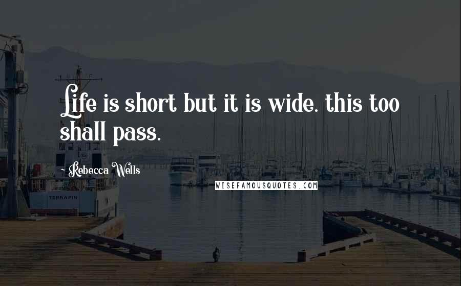 Rebecca Wells quotes: Life is short but it is wide. this too shall pass.