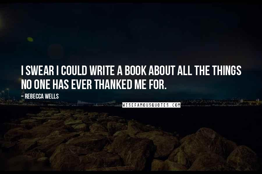 Rebecca Wells quotes: I swear I could write a book about all the things no one has ever thanked me for.